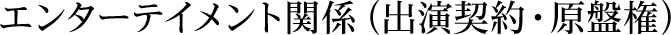 エンターテイメント関係(出演契約・原盤権)